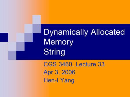 Dynamically Allocated Memory String CGS 3460, Lecture 33 Apr 3, 2006 Hen-I Yang.
