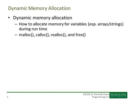 CSE 251 Dr. Charles B. Owen Programming in C1 Dynamic Memory Allocation Dynamic memory allocation – How to allocate memory for variables (esp. arrays/strings)