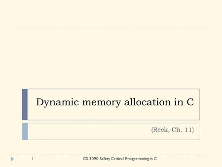 Dynamic memory allocation in C (Reek, Ch. 11) 1CS 3090: Safety Critical Programming in C.