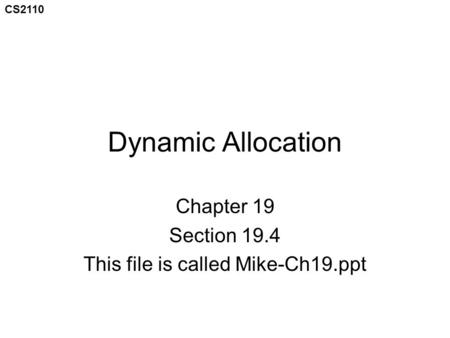 CS2110 Dynamic Allocation Chapter 19 Section 19.4 This file is called Mike-Ch19.ppt.