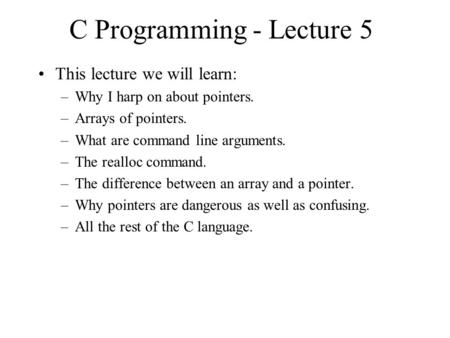C Programming - Lecture 5 This lecture we will learn: –Why I harp on about pointers. –Arrays of pointers. –What are command line arguments. –The realloc.
