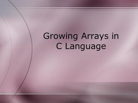 Growing Arrays in C Language. When to Use Do not use Growing Sorted Array –O(n 2 ) Operation –Avoid when n is large Use Keep track of a variable –Few.