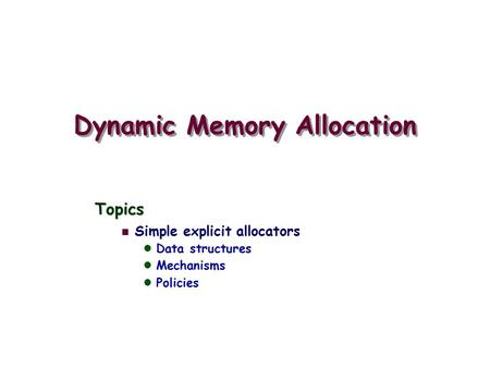 Dynamic Memory Allocation Topics Simple explicit allocators Data structures Mechanisms Policies.