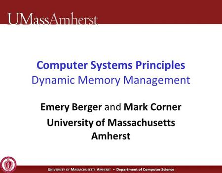U NIVERSITY OF M ASSACHUSETTS A MHERST Department of Computer Science Computer Systems Principles Dynamic Memory Management Emery Berger and Mark Corner.