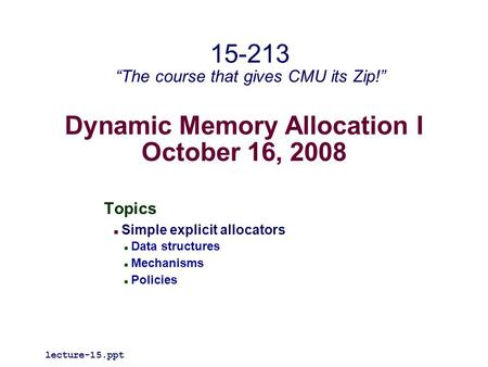 "Dynamic Memory Allocation I October 16, 2008 Topics Simple explicit allocators Data structures Mechanisms Policies lecture-15.ppt 15-213 ""The course that."