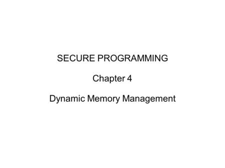 SECURE PROGRAMMING Chapter 4 Dynamic Memory Management.