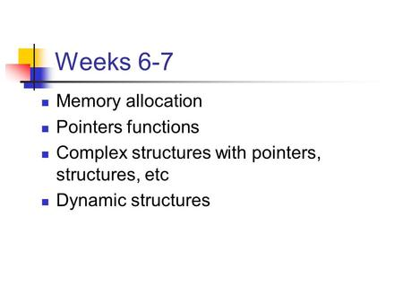 Weeks 6-7 Memory allocation Pointers functions Complex structures with pointers, structures, etc Dynamic structures.