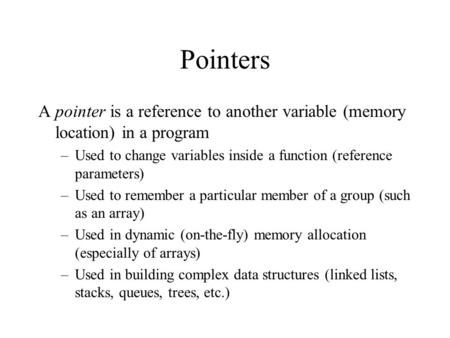 Pointers A pointer is a reference to another variable (memory location) in a program –Used to change variables inside a function (reference parameters)