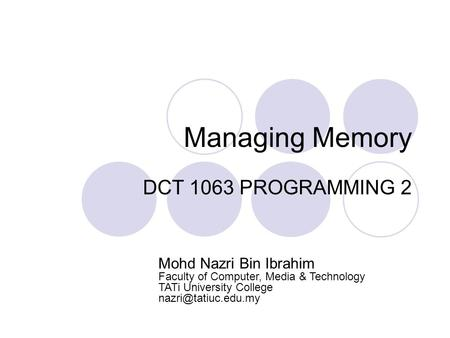 Managing Memory DCT 1063 PROGRAMMING 2 Mohd Nazri Bin Ibrahim Faculty of Computer, Media & Technology TATi University College