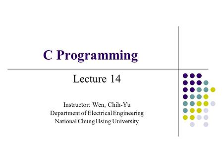 C Programming Lecture 14 Instructor: Wen, Chih-Yu Department of Electrical Engineering National Chung Hsing University.