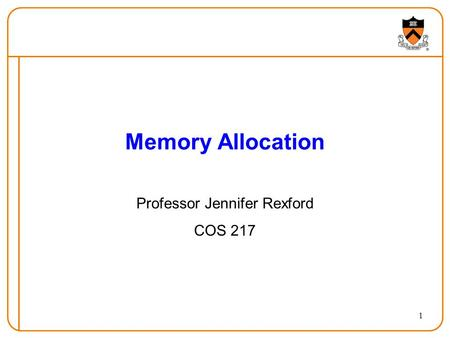 1 Memory Allocation Professor Jennifer Rexford COS 217.