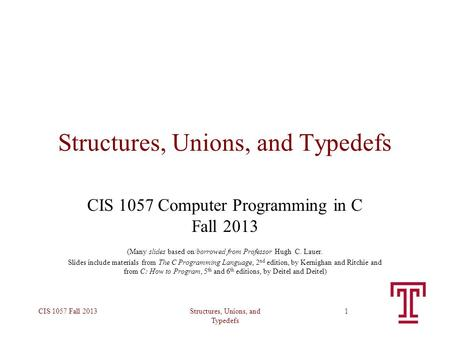 Structures, Unions, and Typedefs CIS 1057 Fall 20131 Structures, Unions, and Typedefs CIS 1057 Computer Programming in C Fall 2013 (Many slides based on/borrowed.