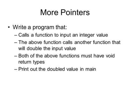 More Pointers Write a program that: –Calls a function to input an integer value –The above function calls another function that will double the input value.