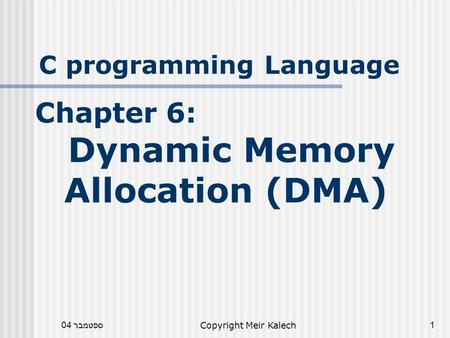 ספטמבר 04Copyright Meir Kalech1 C programming Language Chapter 6: Dynamic Memory Allocation (DMA)
