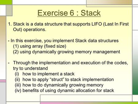 Exercise 6 : Stack 1.Stack is a data structure that supports LIFO (Last In First Out) operations. - In this exercise, you implement Stack data structures.