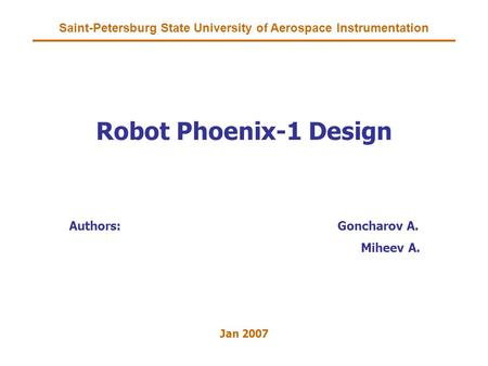 Saint-Petersburg State University of Aerospace Instrumentation Robot Phoenix-1 Design Authors:Goncharov A. Miheev A. Jan 2007.