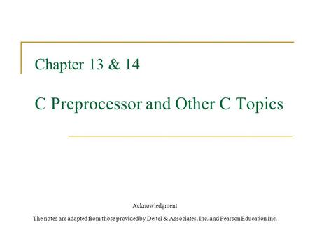 Chapter 13 & 14 C Preprocessor and Other C Topics Acknowledgment The notes are adapted from those provided by Deitel & Associates, Inc. and Pearson Education.