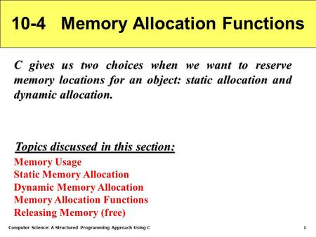 Computer Science: A Structured Programming Approach Using C1 10-4 Memory Allocation Functions C gives us two choices when we want to reserve memory locations.