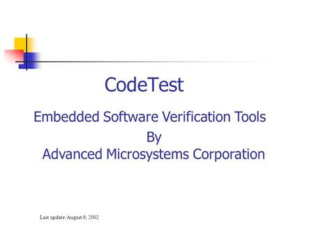 Last update: August 9, 2002 CodeTest Embedded Software Verification Tools By Advanced Microsystems Corporation.