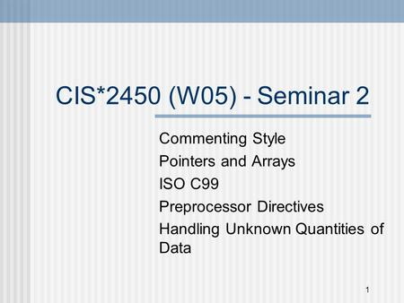 1 CIS*2450 (W05) - Seminar 2 Commenting Style Pointers and Arrays ISO C99 Preprocessor Directives Handling Unknown Quantities of Data.