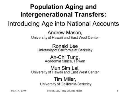 May 13, 2005Mason, Lee, Tung, Lai, and Miller1 Population Aging and Intergenerational Transfers: Introducing Age into National Accounts Andrew Mason, University.