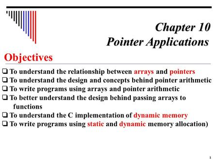 1 Objectives ❏ To understand the relationship between arrays and pointers ❏ To understand the design and concepts behind pointer arithmetic ❏ To write.