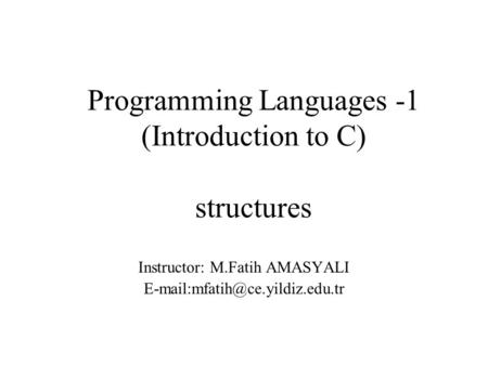 Programming Languages -1 (Introduction to C) structures Instructor: M.Fatih AMASYALI