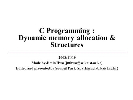 C Programming : Dynamic memory allocation & Structures 2008/11/19 Made by Jimin Hwa Edited and presented by Souneil Park
