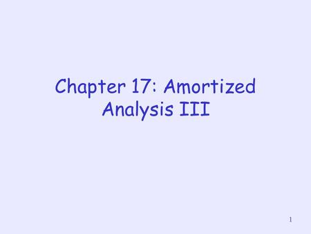 1 Chapter 17: Amortized Analysis III. 2 Dynamic Table Sometimes, we may not know in advance the #objects to be stored in a table We may allocate space.