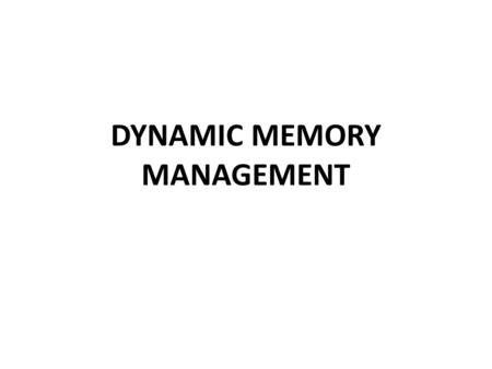 DYNAMIC MEMORY MANAGEMENT. int x; When the source code containing this statement is compiled and linked, an executable file is generated. When the executable.
