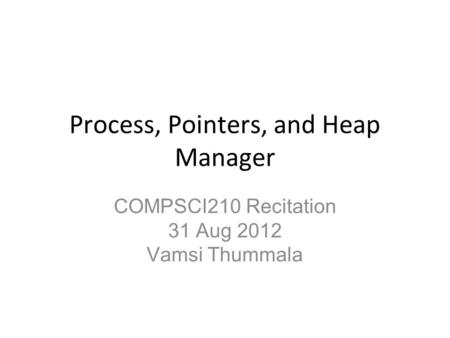 Process, Pointers, and Heap Manager COMPSCI210 Recitation 31 Aug 2012 Vamsi Thummala.