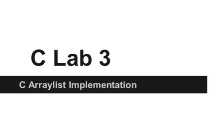 C Lab 3 C Arraylist Implementation. Goals ●Review ○ Referencing/Dereferencing ○ Free ●realloc and memmove ●ArrayList ●Debugging with GDB.