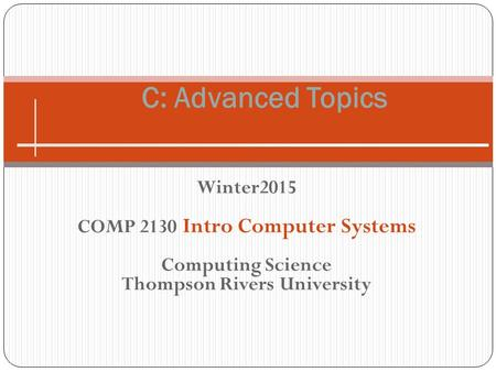 Winter2015 COMP 2130 Intro Computer Systems Computing Science Thompson Rivers University C: Advanced Topics.