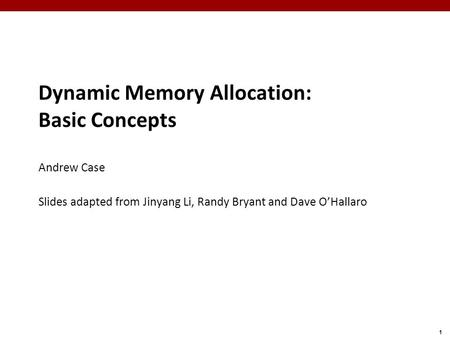 1 Dynamic Memory Allocation: Basic Concepts Andrew Case Slides adapted from Jinyang Li, Randy Bryant and Dave O'Hallaro.