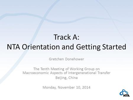 Track A: NTA Orientation and Getting Started Gretchen Donehower The Tenth Meeting of Working Group on Macroeconomic Aspects of Intergenerational Transfer.