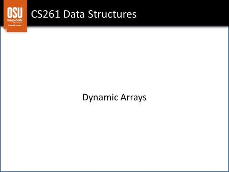 CS261 Data Structures Dynamic Arrays. Pro: only core data structure designed to hold a collection of elements Pro: random access: can quickly get to any.