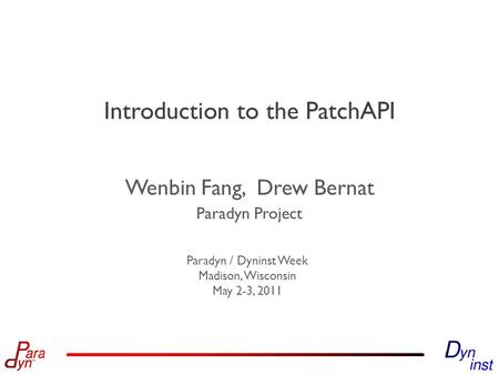 Paradyn Project Paradyn / Dyninst Week Madison, Wisconsin May 2-3, 2011 Introduction to the PatchAPI Wenbin Fang, Drew Bernat.