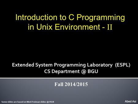 Introduction to C Programming in Unix Environment - II Abed Asi Extended System Programming Laboratory (ESPL) CS BGU Fall 2014/2015 Some slides.