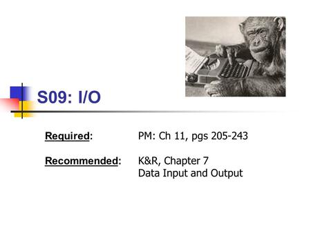 S09: I/O Required: PM: Ch 11, pgs 205-243 Recommended: K&R, Chapter 7 Data Input and Output.
