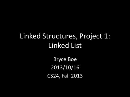 Linked Structures, Project 1: Linked List Bryce Boe 2013/10/16 CS24, Fall 2013.