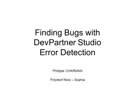 Finding Bugs with DevPartner Studio Error Detection Philippe CHARMAN Polytech'Nice – Sophia.