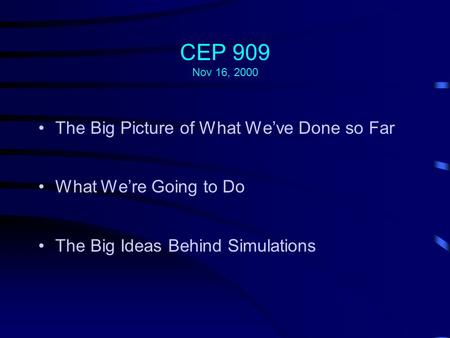 CEP 909 Nov 16, 2000 The Big Picture of What We've Done so Far What We're Going to Do The Big Ideas Behind Simulations.
