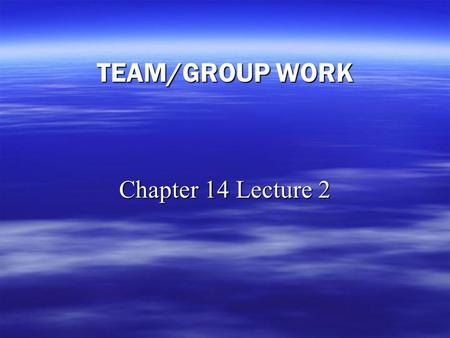 TEAM/GROUP WORK Chapter 14 Lecture 2. Team Work   Global activities and challenges often are: – –Complex – –Ambiguous   What does this mean for you.