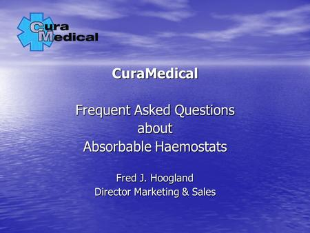 CuraMedical Frequent Asked Questions about Absorbable Haemostats Fred J. Hoogland Director Marketing & Sales.