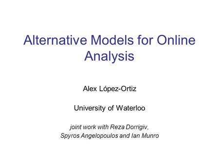 Alternative Models for Online Analysis Alex López-Ortiz University of Waterloo joint work with Reza Dorrigiv, Spyros Angelopoulos and Ian Munro.