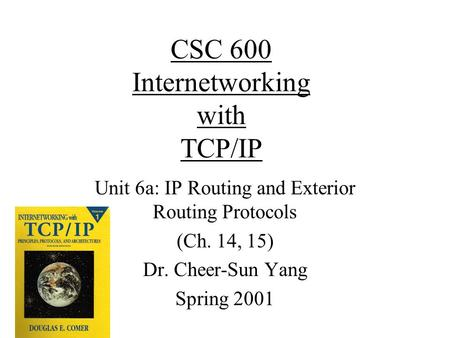 CSC 600 Internetworking with TCP/IP Unit 6a: IP Routing and Exterior Routing Protocols (Ch. 14, 15) Dr. Cheer-Sun Yang Spring 2001.