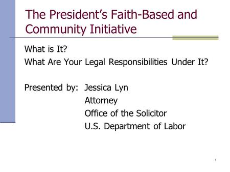 1 The President's Faith-Based and Community Initiative What is It? What Are Your Legal Responsibilities Under It? Presented by: Jessica Lyn Attorney Office.