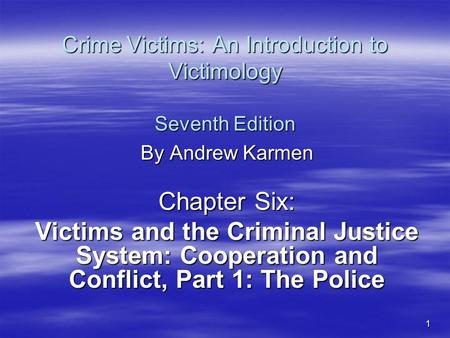 1 Crime Victims: An Introduction to Victimology Seventh Edition By Andrew Karmen Chapter Six: Victims and the Criminal Justice System: Cooperation and.