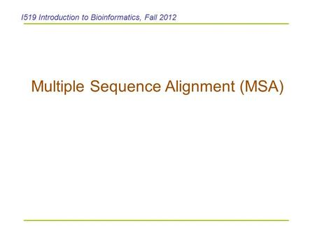 Multiple Sequence Alignment (MSA) I519 Introduction to Bioinformatics, Fall 2012.