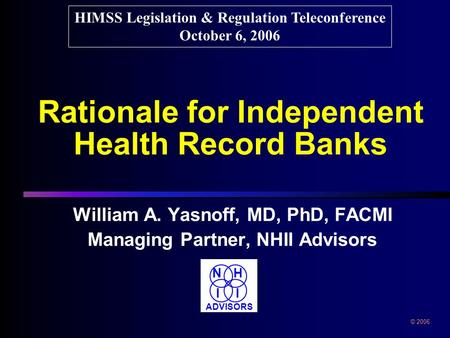 Rationale for Independent Health Record Banks William A. Yasnoff, MD, PhD, FACMI Managing Partner, NHII Advisors William A. Yasnoff, MD, PhD, FACMI Managing.